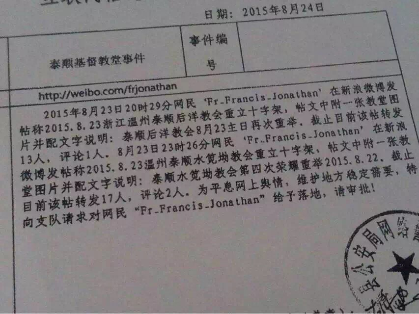 "On August 23, 2015 at 8:29 p.m., Internet user Fr_Francis_Jonathan published a post to Sina Weibo stating that Houyang Church of Taishun, Wenzhou has re-erected a cross. The post includes a photo of the church and the accompanying text ""Houyang Church of Taishun raised [the cross] again on the Lord's Day, Sunday, August 23."" To date, this post has been reposted by 13 people and commented on by one person. On August 23 at 11:26 p.m., Fr_Francis_Jonathan published a post to Weibo stating that the Shuijian'ao Church of Taishun has re-erected a cross. The post includes a photo of the church and the accompanying text ""Shuijian'ao Church of Taishun raised [the cross] in glory for the fourth time."" To date, this post has been reposted by 17 people and commented on by two people. In order to quell online public sentiment and maintain local stability, we specially ask the unit to locate and identify Fr_Francis_Jonathan. Please grant our request!"